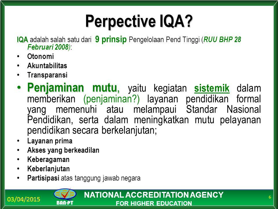 BAN-PT NATIONAL ACCREDITATION AGENCY FOR HIGHER EDUCATION Perpective IQA? IQA IQA adalah salah satu dari 9 prinsip Pengelolaan Pend Tinggi ( RUU BHP 2