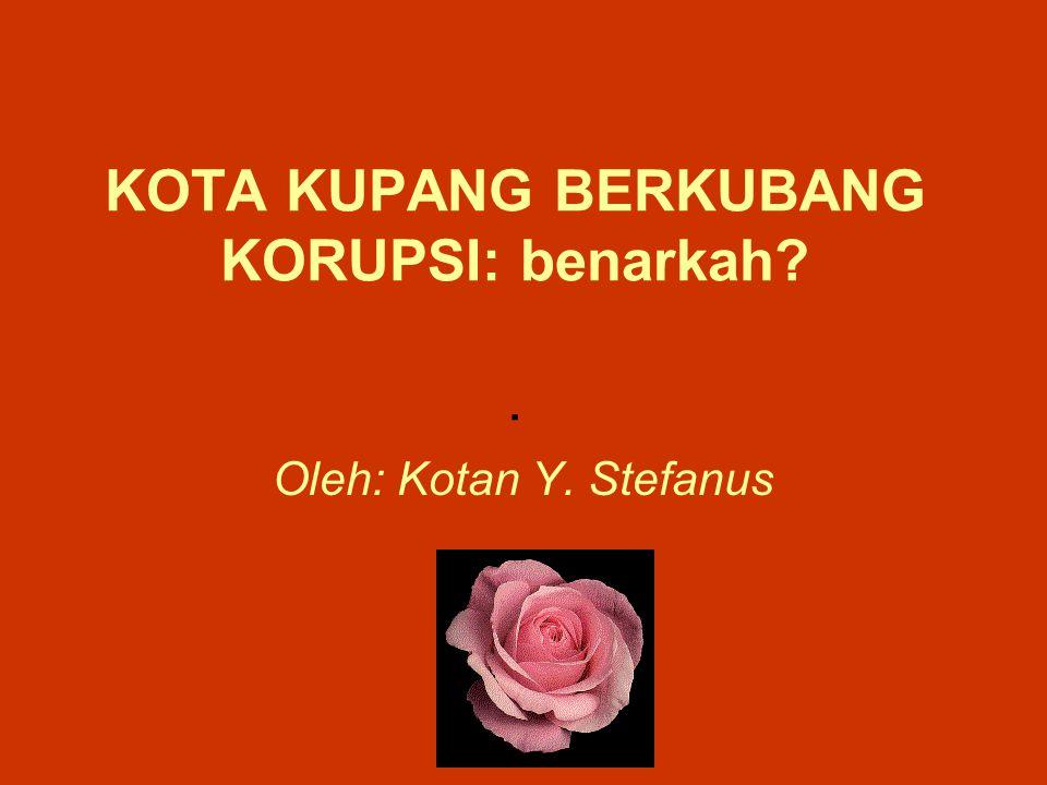 KOTA KUPANG BERKUBANG KORUPSI: benarkah . Oleh: Kotan Y. Stefanus
