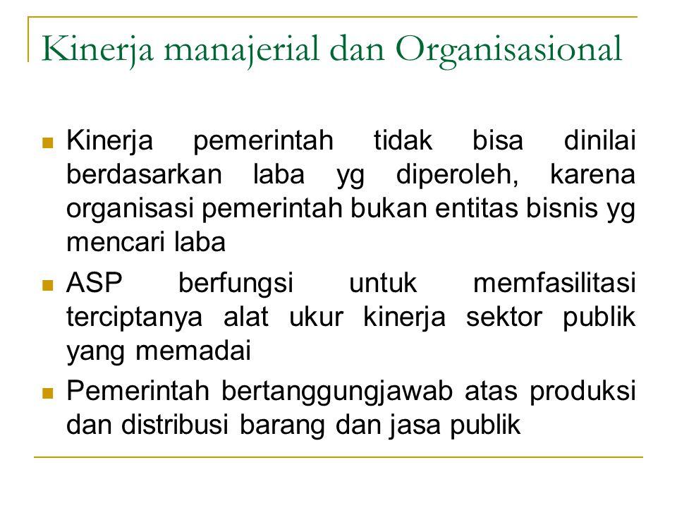 Kinerja manajerial dan Organisasional Kinerja pemerintah tidak bisa dinilai berdasarkan laba yg diperoleh, karena organisasi pemerintah bukan entitas
