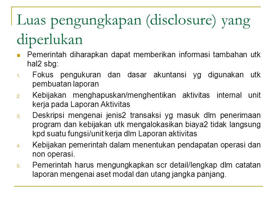 Luas pengungkapan (disclosure) yang diperlukan Pemerintah diharapkan dapat memberikan informasi tambahan utk hal2 sbg: 1. Fokus pengukuran dan dasar a