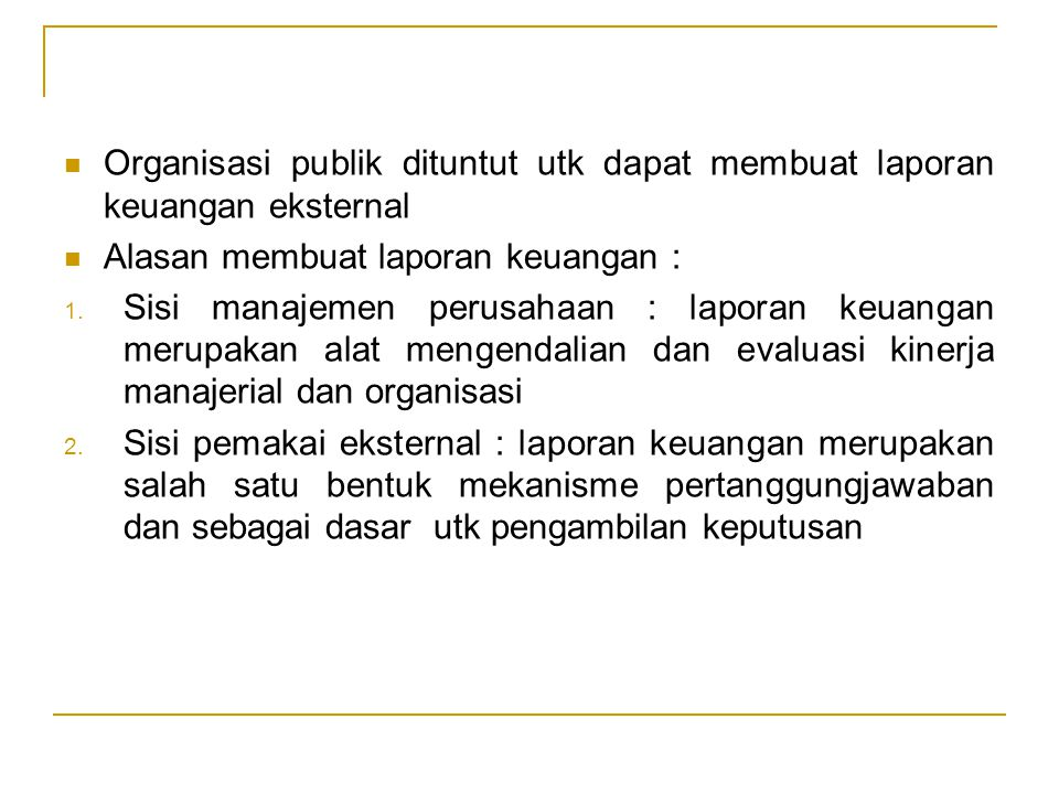 Organisasi publik dituntut utk dapat membuat laporan keuangan eksternal Alasan membuat laporan keuangan : 1. Sisi manajemen perusahaan : laporan keuan