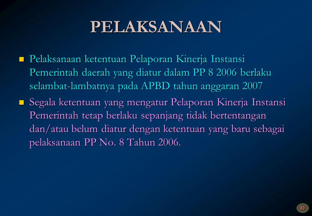 32 PELAKSANAAN Pelaksanaan ketentuan Pelaporan Kinerja Instansi Pemerintah daerah yang diatur dalam PP 8 2006 berlaku selambat-lambatnya pada APBD tah