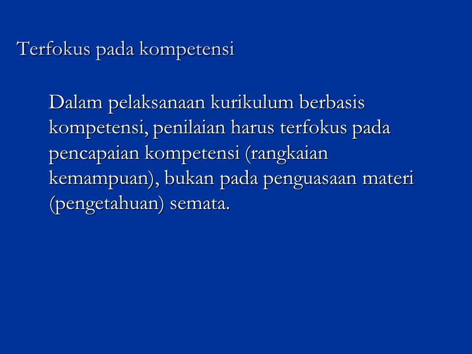 Terfokus pada kompetensi Dalam pelaksanaan kurikulum berbasis kompetensi, penilaian harus terfokus pada pencapaian kompetensi (rangkaian kemampuan), bukan pada penguasaan materi (pengetahuan) semata.