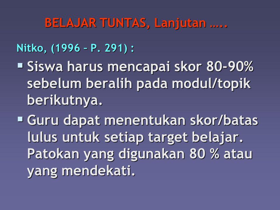 BELAJAR TUNTAS, Lanjutan ….. Nitko, (1996 – P. 291) : SSSSiswa harus mencapai skor 80-90% sebelum beralih pada modul/topik berikutnya. GGGGuru