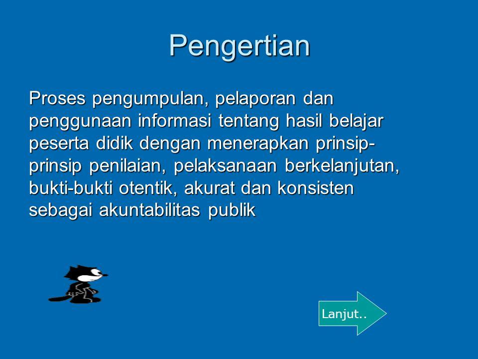 Pengertian Proses pengumpulan, pelaporan dan penggunaan informasi tentang hasil belajar peserta didik dengan menerapkan prinsip- prinsip penilaian, pe