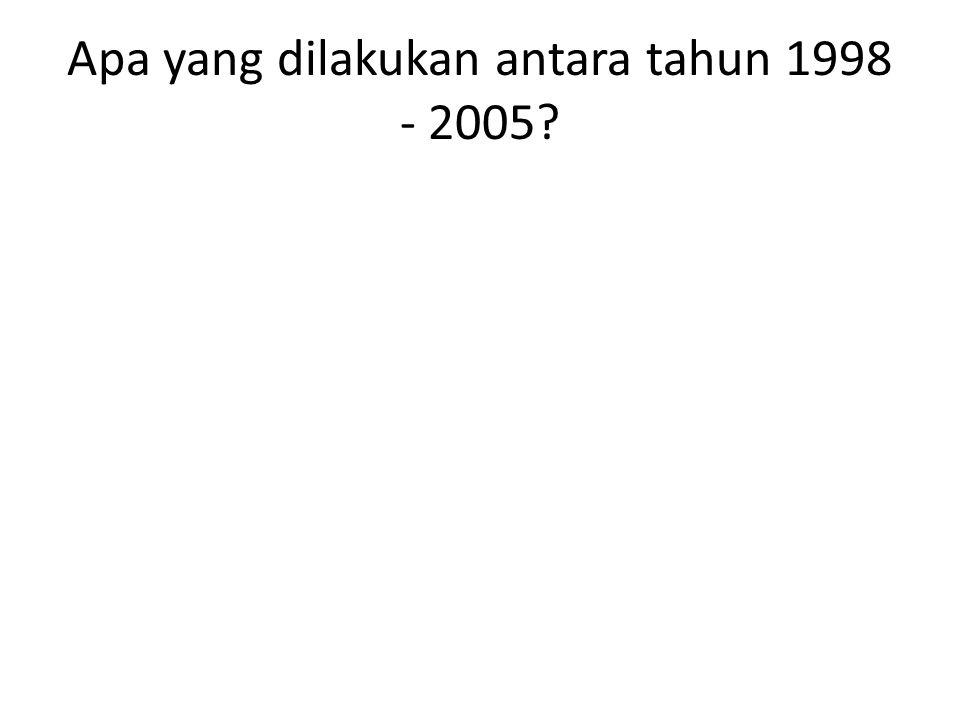 Apa yang dilakukan antara tahun 1998 - 2005