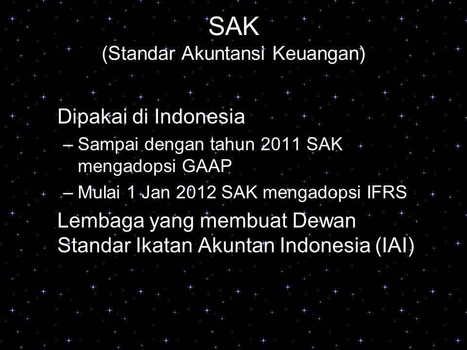 SAK (Standar Akuntansi Keuangan) Dipakai di Indonesia –Sampai dengan tahun 2011 SAK mengadopsi GAAP –Mulai 1 Jan 2012 SAK mengadopsi IFRS Lembaga yang
