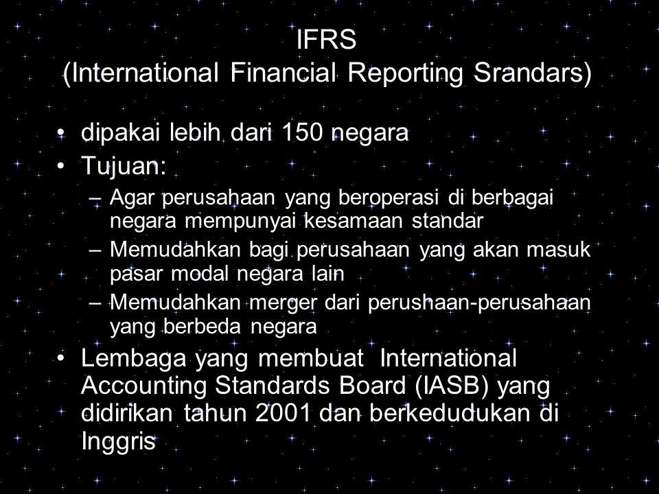 IFRS (International Financial Reporting Srandars) dipakai lebih dari 150 negara Tujuan: –Agar perusahaan yang beroperasi di berbagai negara mempunyai