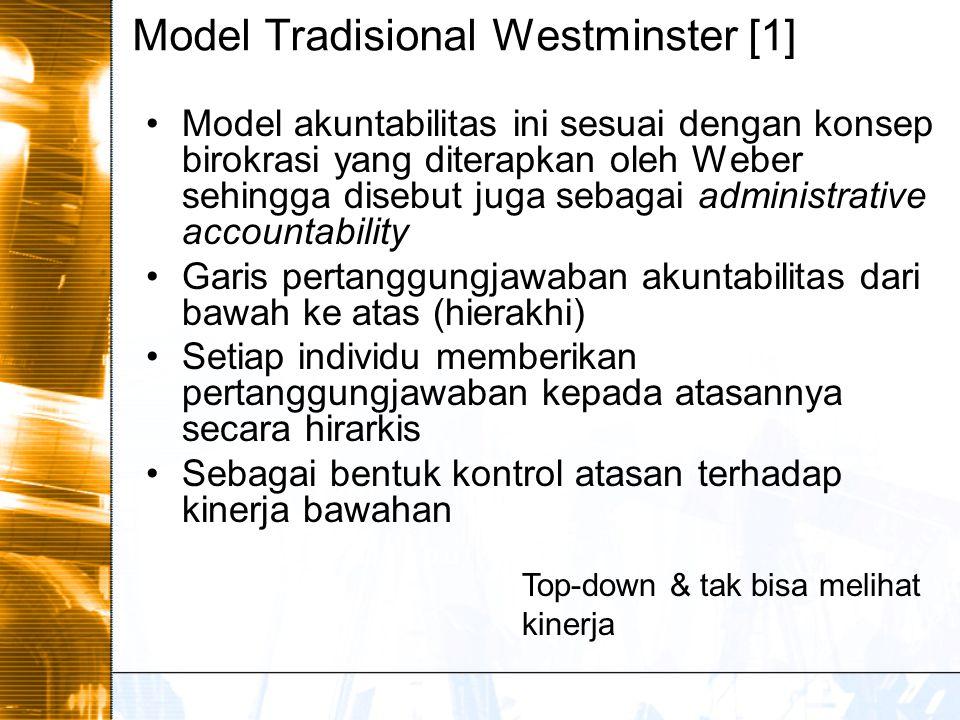 Model Tradisional Westminster [1] Model akuntabilitas ini sesuai dengan konsep birokrasi yang diterapkan oleh Weber sehingga disebut juga sebagai administrative accountability Garis pertanggungjawaban akuntabilitas dari bawah ke atas (hierakhi) Setiap individu memberikan pertanggungjawaban kepada atasannya secara hirarkis Sebagai bentuk kontrol atasan terhadap kinerja bawahan Top-down & tak bisa melihat kinerja