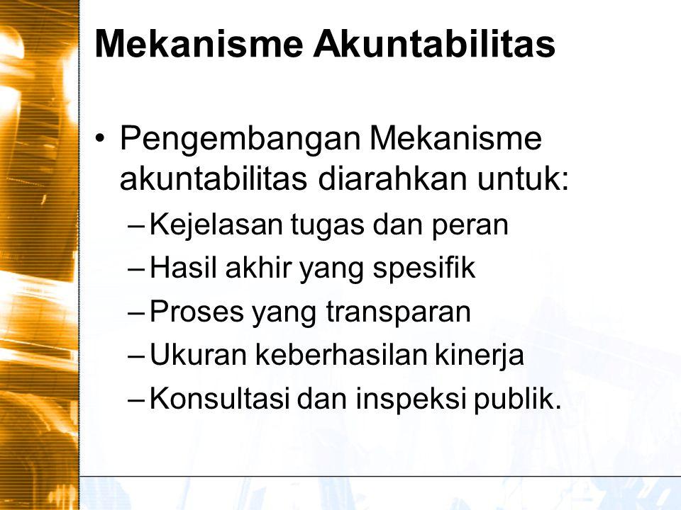 Mekanisme Akuntabilitas Pengembangan Mekanisme akuntabilitas diarahkan untuk: –Kejelasan tugas dan peran –Hasil akhir yang spesifik –Proses yang transparan –Ukuran keberhasilan kinerja –Konsultasi dan inspeksi publik.