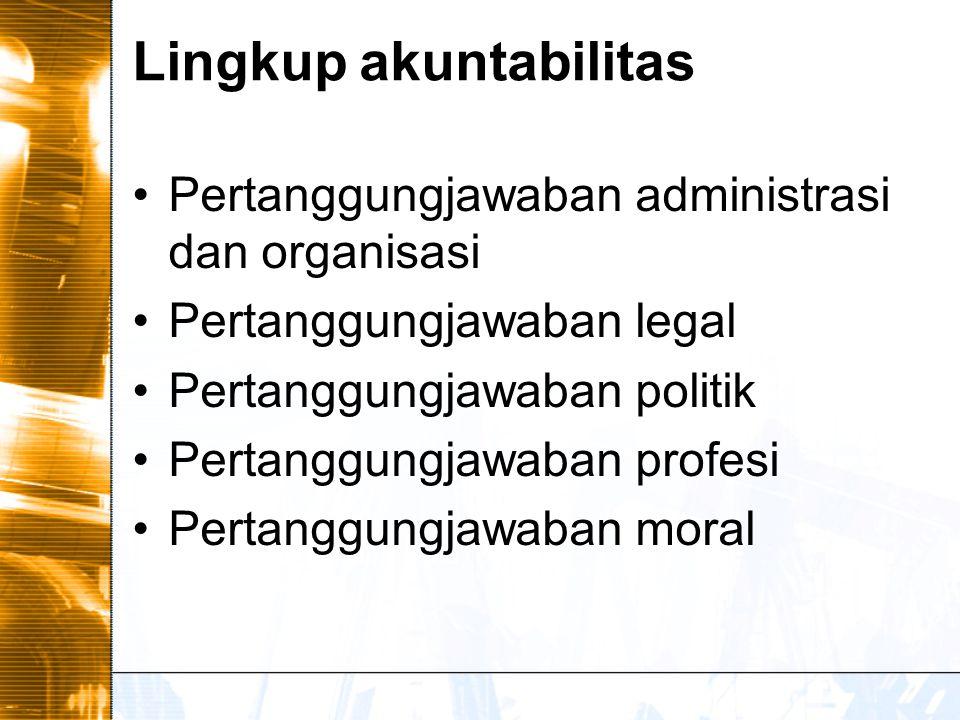 Lingkup akuntabilitas Pertanggungjawaban administrasi dan organisasi Pertanggungjawaban legal Pertanggungjawaban politik Pertanggungjawaban profesi Pertanggungjawaban moral