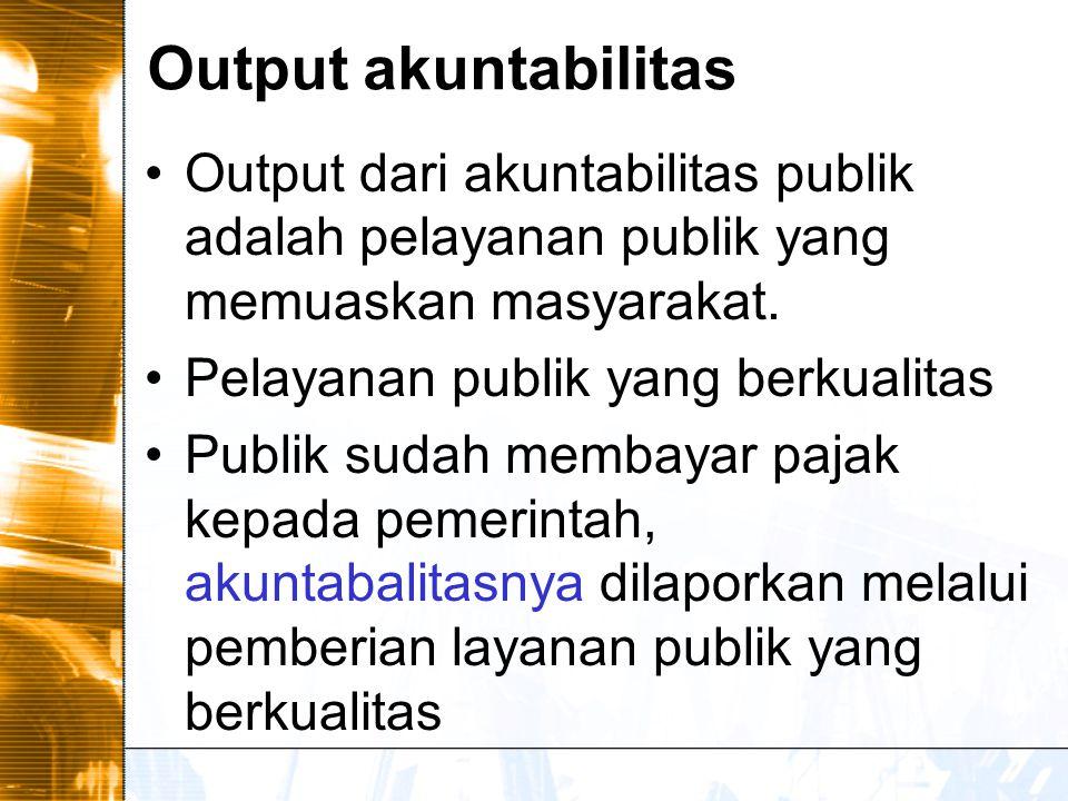 Output akuntabilitas Output dari akuntabilitas publik adalah pelayanan publik yang memuaskan masyarakat.
