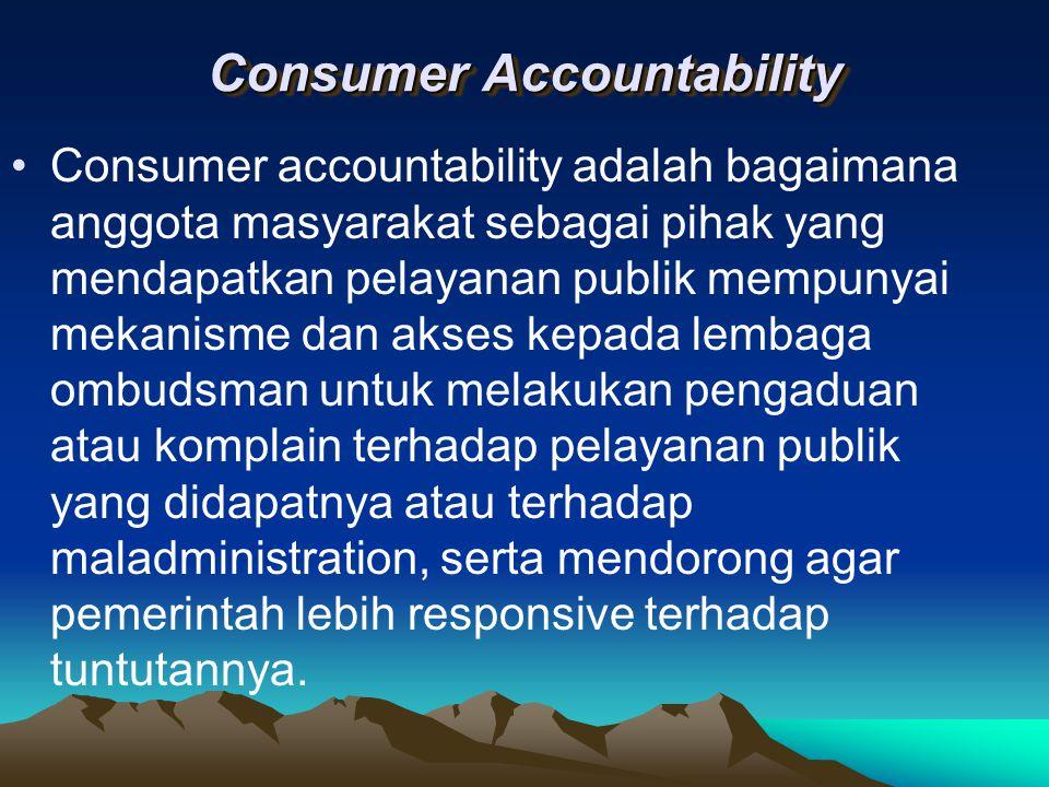 Consumer Accountability Consumer accountability adalah bagaimana anggota masyarakat sebagai pihak yang mendapatkan pelayanan publik mempunyai mekanism