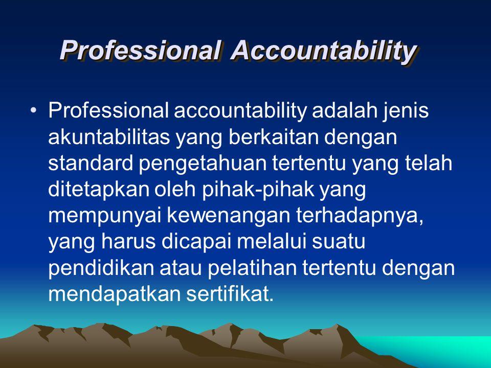 Professional Accountability Professional accountability adalah jenis akuntabilitas yang berkaitan dengan standard pengetahuan tertentu yang telah dite