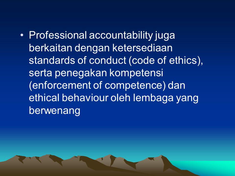 Professional accountability juga berkaitan dengan ketersediaan standards of conduct (code of ethics), serta penegakan kompetensi (enforcement of compe