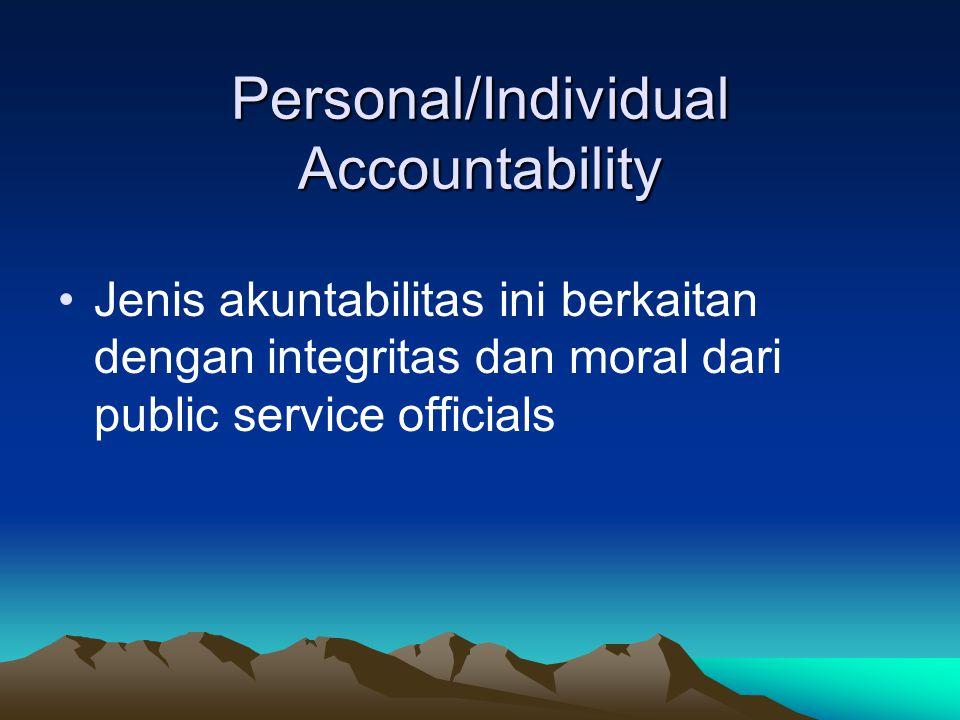 Personal/Individual Accountability Jenis akuntabilitas ini berkaitan dengan integritas dan moral dari public service officials