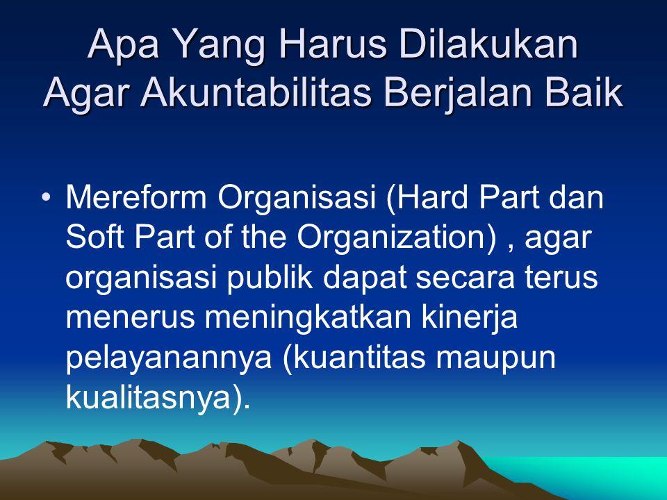 Apa Yang Harus Dilakukan Agar Akuntabilitas Berjalan Baik Mereform Organisasi (Hard Part dan Soft Part of the Organization), agar organisasi publik da