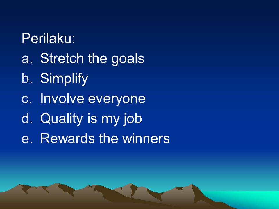 Perilaku: a.Stretch the goals b.Simplify c.Involve everyone d.Quality is my job e.Rewards the winners