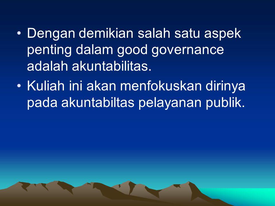 Dengan demikian salah satu aspek penting dalam good governance adalah akuntabilitas. Kuliah ini akan menfokuskan dirinya pada akuntabiltas pelayanan p