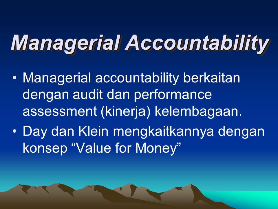 Managerial Accountability Managerial accountability berkaitan dengan audit dan performance assessment (kinerja) kelembagaan. Day dan Klein mengkaitkan
