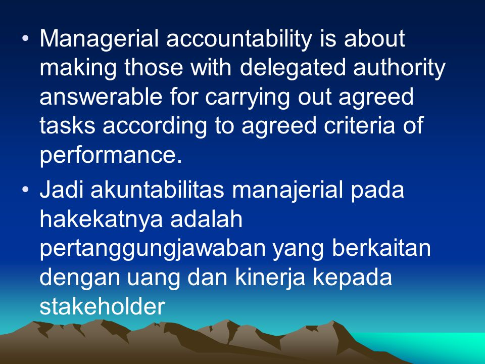 Managerial accountability is about making those with delegated authority answerable for carrying out agreed tasks according to agreed criteria of perf