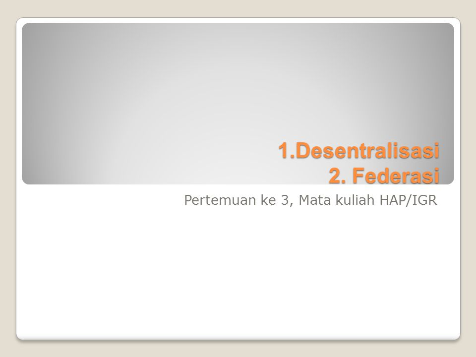 1.Desentralisasi 2. Federasi Pertemuan ke 3, Mata kuliah HAP/IGR