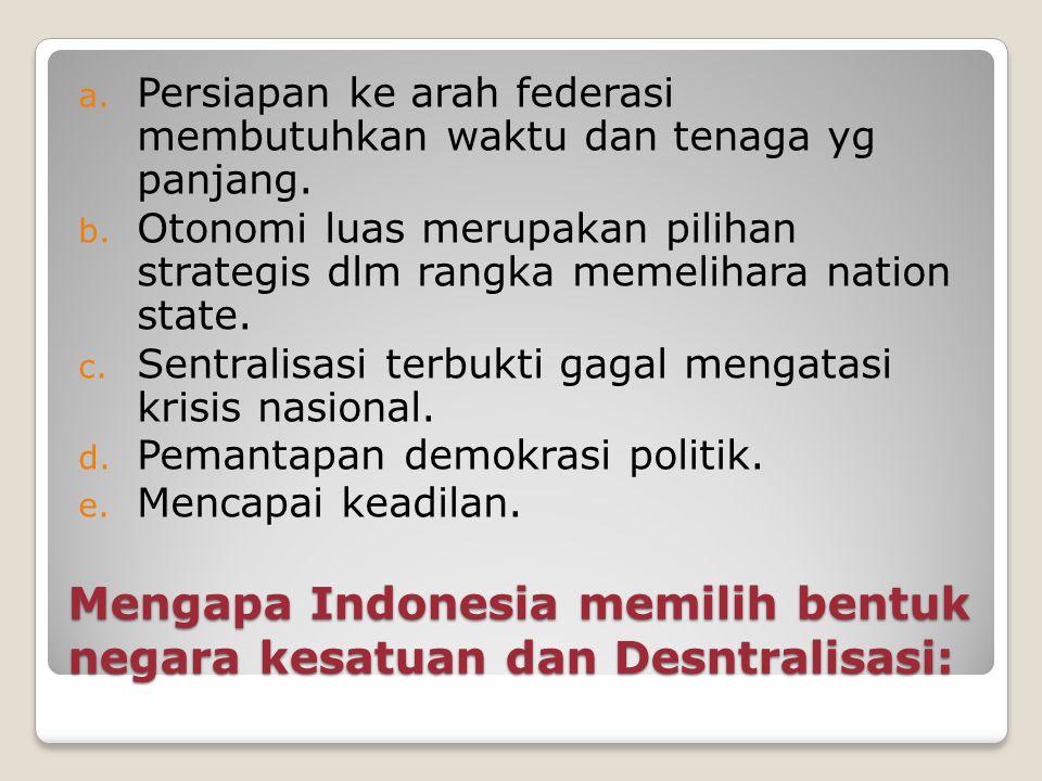 Mengapa Indonesia memilih bentuk negara kesatuan dan Desntralisasi: a. Persiapan ke arah federasi membutuhkan waktu dan tenaga yg panjang. b. Otonomi