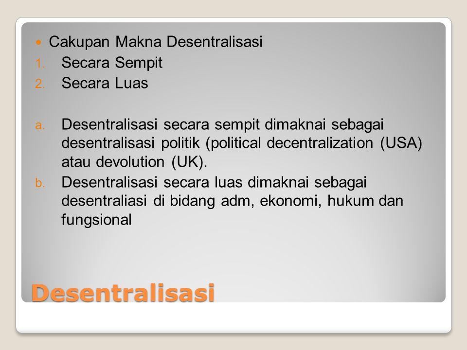 Desentralisasi Cakupan Makna Desentralisasi 1. Secara Sempit 2. Secara Luas a. Desentralisasi secara sempit dimaknai sebagai desentralisasi politik (p