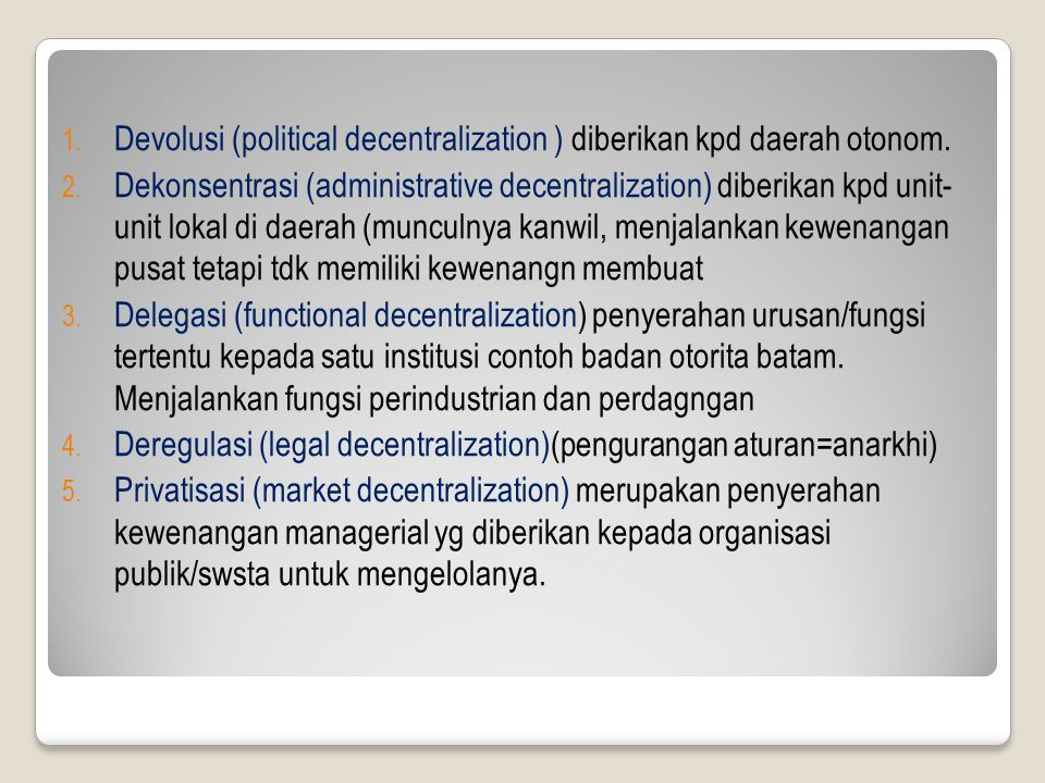 1. Devolusi (political decentralization ) diberikan kpd daerah otonom. 2. Dekonsentrasi (administrative decentralization) diberikan kpd unit- unit lok