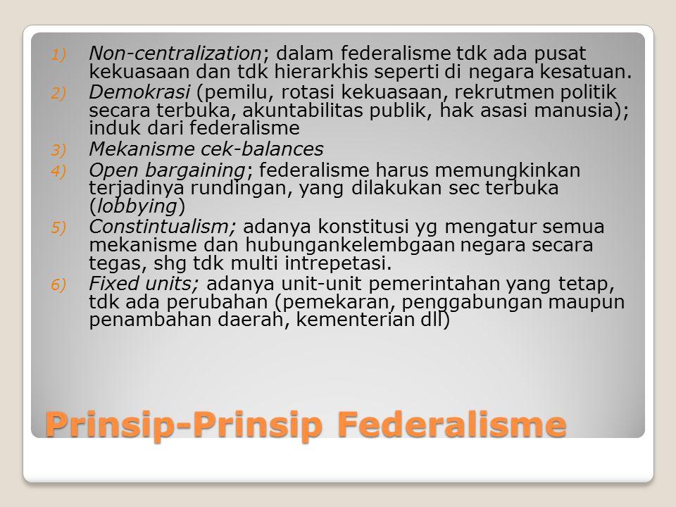 Prinsip-Prinsip Federalisme 1) Non-centralization; dalam federalisme tdk ada pusat kekuasaan dan tdk hierarkhis seperti di negara kesatuan. 2) Demokra