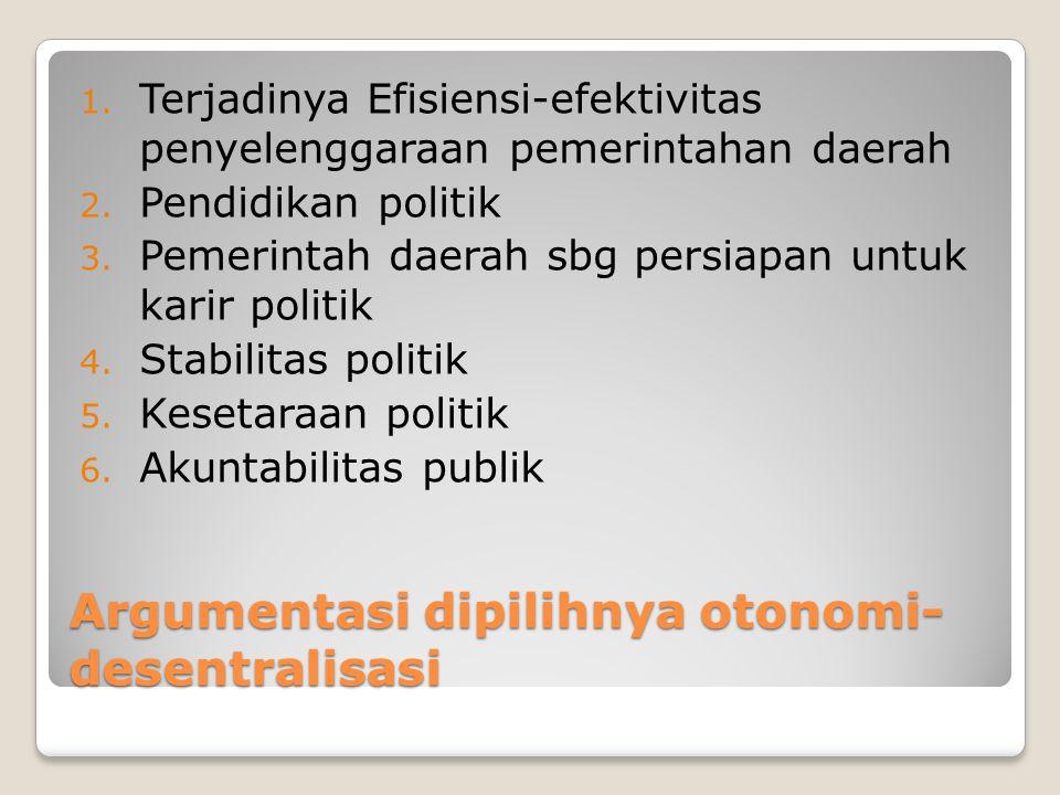 Argumentasi dipilihnya otonomi- desentralisasi 1. Terjadinya Efisiensi-efektivitas penyelenggaraan pemerintahan daerah 2. Pendidikan politik 3. Pemeri