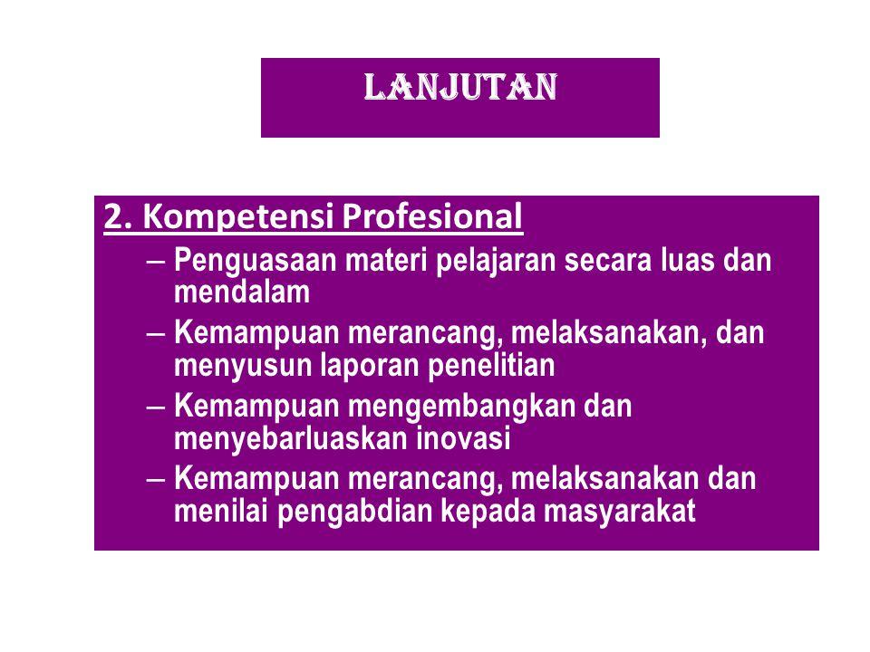 LANJUTAN 2. Kompetensi Profesional – Penguasaan materi pelajaran secara luas dan mendalam – Kemampuan merancang, melaksanakan, dan menyusun laporan pe