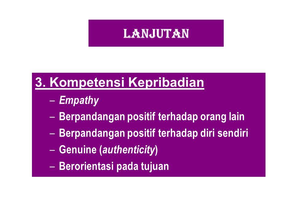 LANJUTAN 3. Kompetensi Kepribadian – Empathy – Berpandangan positif terhadap orang lain – Berpandangan positif terhadap diri sendiri – Genuine ( authe