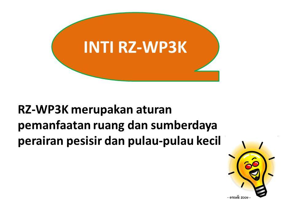 INTI RZ-WP3K RZ-WP3K merupakan aturan pemanfaatan ruang dan sumberdaya perairan pesisir dan pulau-pulau kecil