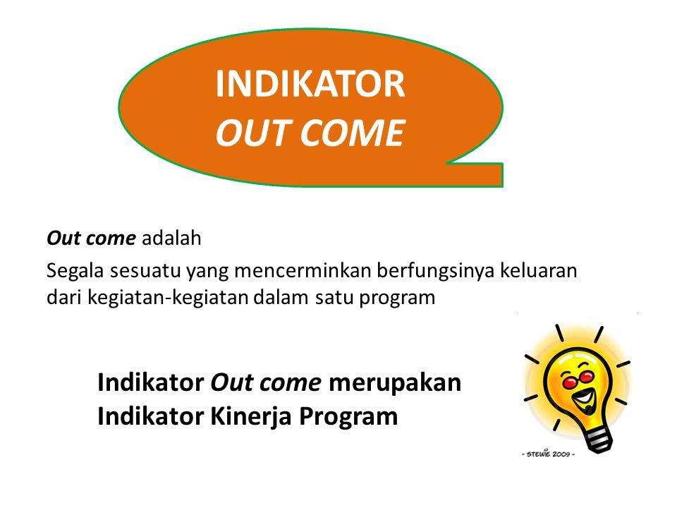 INDIKATOR OUT COME Indikator Out come merupakan Indikator Kinerja Program Out come adalah Segala sesuatu yang mencerminkan berfungsinya keluaran dari