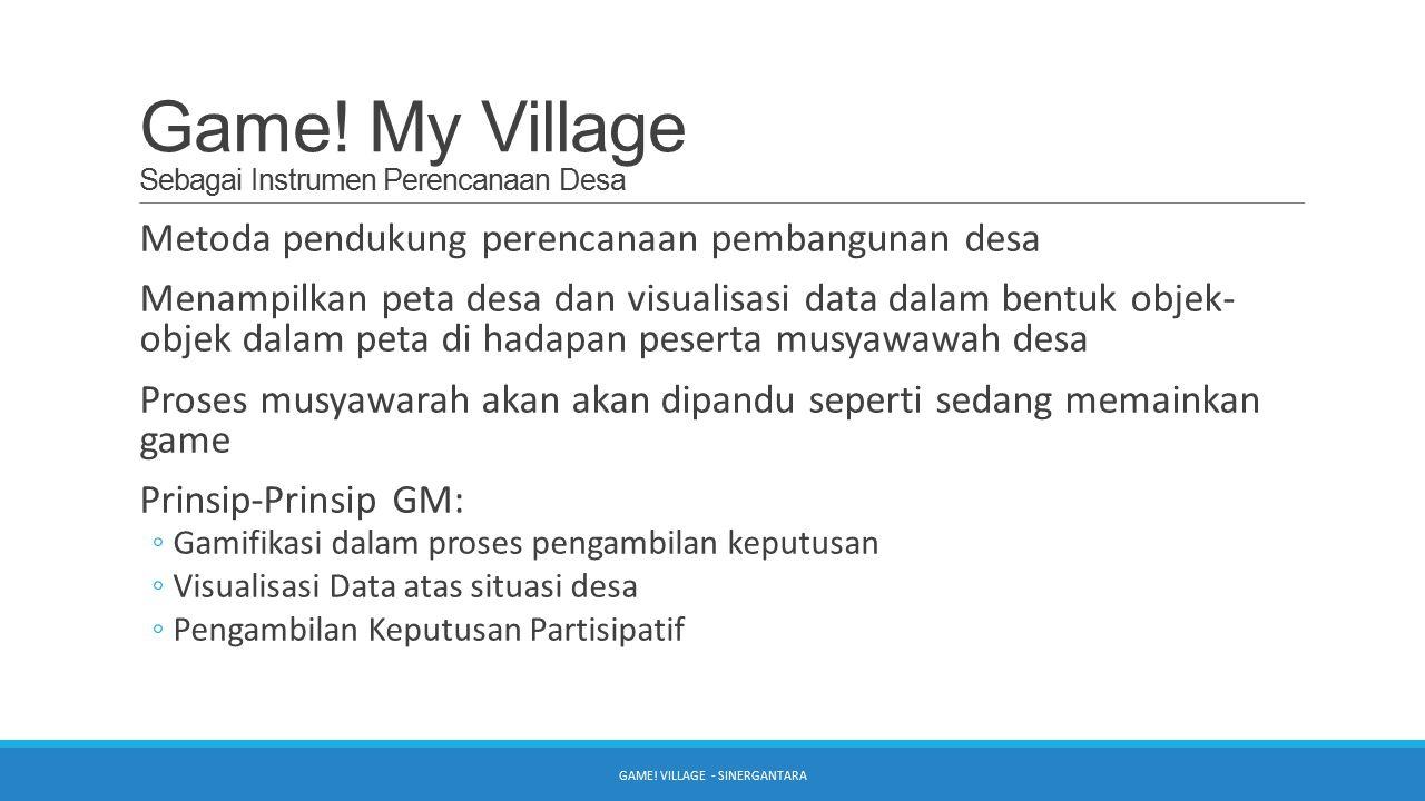Game! My Village Sebagai Instrumen Perencanaan Desa Metoda pendukung perencanaan pembangunan desa Menampilkan peta desa dan visualisasi data dalam ben