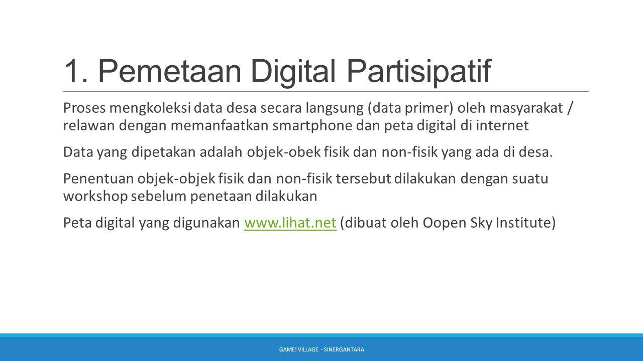 1. Pemetaan Digital Partisipatif Proses mengkoleksi data desa secara langsung (data primer) oleh masyarakat / relawan dengan memanfaatkan smartphone d