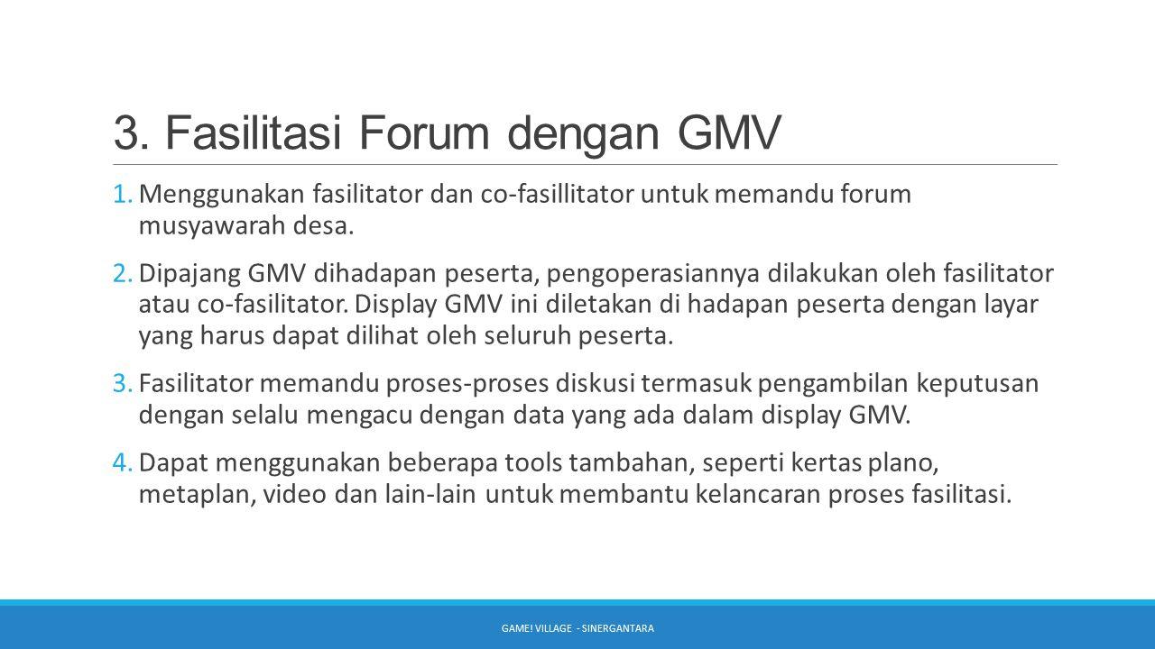 3. Fasilitasi Forum dengan GMV 1.Menggunakan fasilitator dan co-fasillitator untuk memandu forum musyawarah desa. 2.Dipajang GMV dihadapan peserta, pe