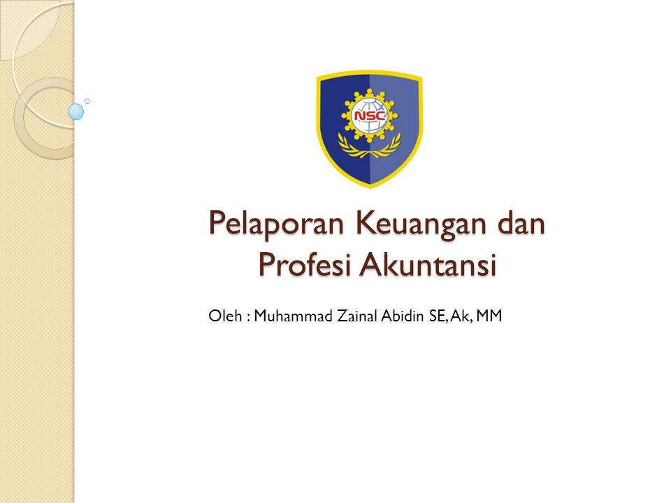 Pelaporan Keuangan dan Profesi Akuntansi Oleh : Muhammad Zainal Abidin SE, Ak, MM