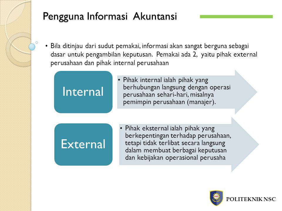 Pengguna Informasi Akuntansi POLITEKNIK NSC Bila ditinjau dari sudut pemakai, informasi akan sangat berguna sebagai dasar untuk pengambilan keputusan.