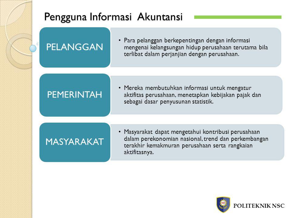 Pengguna Informasi Akuntansi POLITEKNIK NSC Para pelanggan berkepentingan dengan informasi mengenai kelangsungan hidup perusahaan terutama bila terlibat dalam perjanjian dengan perusahaan.