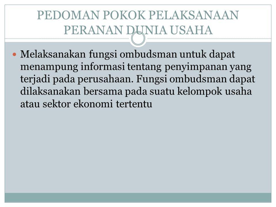 PEDOMAN POKOK PELAKSANAAN PERANAN DUNIA USAHA Melaksanakan fungsi ombudsman untuk dapat menampung informasi tentang penyimpanan yang terjadi pada perusahaan.