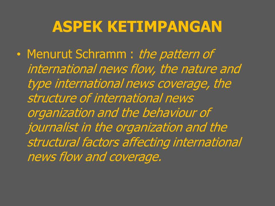 ASPEK KETIMPANGAN Menurut Schramm : the pattern of international news flow, the nature and type international news coverage, the structure of internat