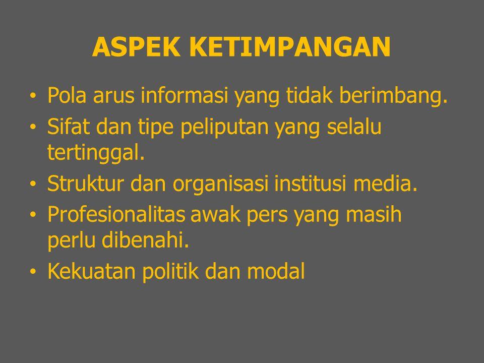 ASPEK KETIMPANGAN Pola arus informasi yang tidak berimbang. Sifat dan tipe peliputan yang selalu tertinggal. Struktur dan organisasi institusi media.