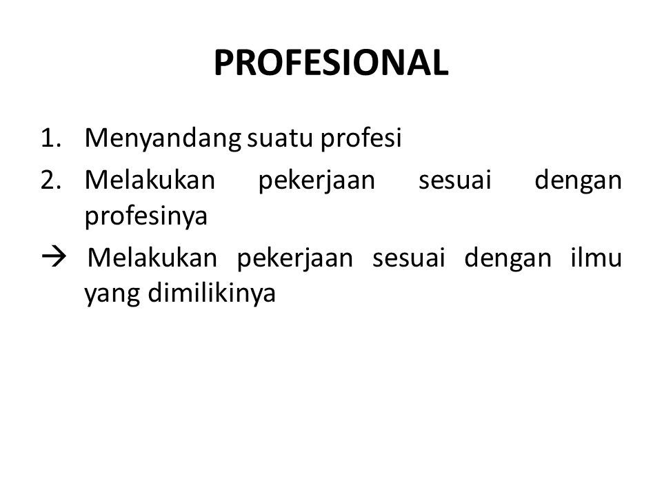 PROFESIONALISME Menunjuk pada komitmen para anggota suatu profesi untuk meningkatkan kemampuan profesionalnya dan terus menerus mengembangkan strategi yang digunakan dalam melakukan pekerjaan yang sesuai dengan profesinya