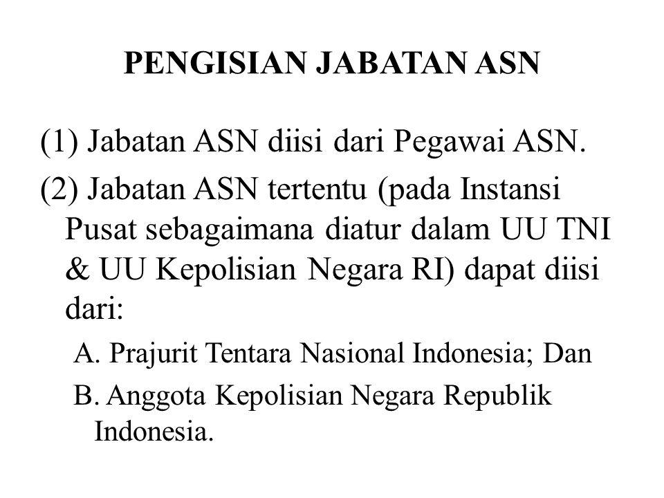 PENGISIAN JABATAN ASN (1) Jabatan ASN diisi dari Pegawai ASN. (2) Jabatan ASN tertentu (pada Instansi Pusat sebagaimana diatur dalam UU TNI & UU Kepol