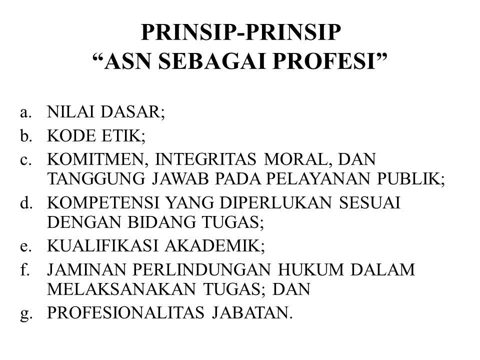 """PRINSIP-PRINSIP """"ASN SEBAGAI PROFESI"""" a.NILAI DASAR; b.KODE ETIK; c.KOMITMEN, INTEGRITAS MORAL, DAN TANGGUNG JAWAB PADA PELAYANAN PUBLIK; d.KOMPETENSI"""