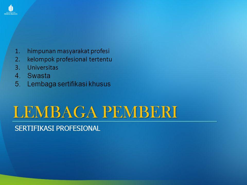LEMBAGA PEMBERI SERTIFIKASI PROFESIONAL 1.himpunan masyarakat profesi 2.kelompok profesional tertentu 3.Universitas 4.Swasta 5.Lembaga sertifikasi khusus