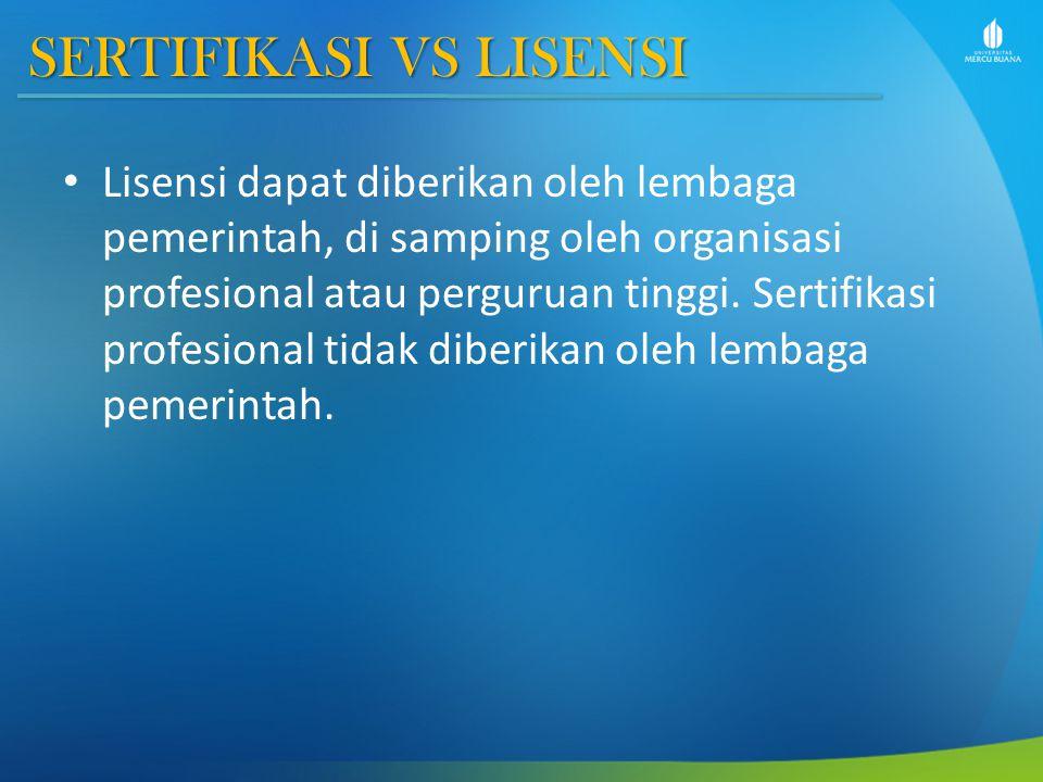 SERTIFIKASI VS LISENSI Lisensi dapat diberikan oleh lembaga pemerintah, di samping oleh organisasi profesional atau perguruan tinggi.