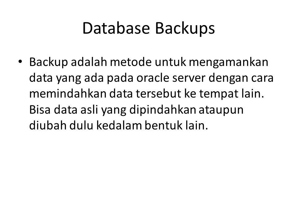 Database Backups Backup adalah metode untuk mengamankan data yang ada pada oracle server dengan cara memindahkan data tersebut ke tempat lain. Bisa da